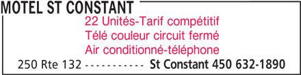 Motel St Constant (450-632-1890) - Annonce illustrée======= - Air conditionné-téléphone St Constant 450 632-1890 250 Rte 132 ----------- MOTEL ST CONSTANT 22 Unités-Tarif compétitif Télé couleur circuit fermé MOTEL ST CONSTANT 22 Unités-Tarif compétitif Télé couleur circuit fermé Air conditionné-téléphone 250 Rte 132 ----------- St Constant 450 632-1890