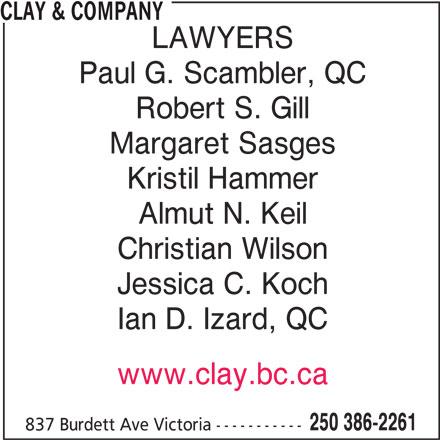 Clay & Company (250-386-2261) - Display Ad - CLAY & COMPANY LAWYERS Paul G. Scambler, QC Robert S. Gill Margaret Sasges Kristil Hammer Almut N. Keil Christian Wilson Jessica C. Koch Ian D. Izard, QC www.clay.bc.ca 250 386-2261 837 Burdett Ave Victoria ----------- CLAY & COMPANY LAWYERS Paul G. Scambler, QC Robert S. Gill Margaret Sasges Kristil Hammer Almut N. Keil Christian Wilson Jessica C. Koch Ian D. Izard, QC www.clay.bc.ca 250 386-2261 837 Burdett Ave Victoria -----------