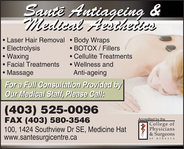 Sante Medi-Spa & Aesthetics (403-526-0216) - Annonce illustrée======= - Cellulite Treatments Facial Treatments Wellness and Massage Anti-ageing For a Full Consultation Provided by Our Medical Staff, Please Call: (403) 525-0096 Accredited by the FAX (403) 580-3546 100, 1424 Southview Dr SE, Medicine Hat www.santesurgicentre.ca Waxing Santé Antiageing & Medical Aesthetics Laser Hair Removal  Body Wraps Electrolysis BOTOX / Fillers