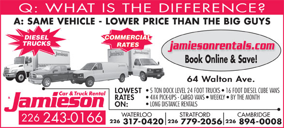 Jamieson Car and Truck Rental (519-578-0760) - Display Ad - jamiesonrentals.com Book Online & Save! 64 Walton Ave. 5 TON DOCK LEVEL 24 FOOT TRUCKS   16 FOOT DIESEL CUBE VANS LOWEST 4X4 PICK-UPS - CARGO VANS   WEEKLY   BY THE MONTH RATES LONG DISTANCE RENTALS ON: Q: WHAT IS THE DIFFERENCE A: SAME VEHICLE - LOWER PRICE THAN THE BIG GUY COMMERCIAL DIESEL TRUCKS RATES CAMBRIDGESTRATFORDWATERLOO 226 243-0166 226226226 894-0008 779-2056 317-0420
