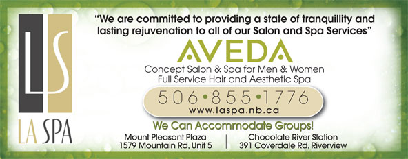 La Spa Salon & Spa (506-855-1776) - Display Ad - We are committed to providing a state of tranquillity and lasting rejuvenation to all of our Salon and Spa Services Concept Salon & Spa for Men & Women Full Service Hair and Aesthetic SpaFull Service Hair and Aesthetic Spa 506 855 1776 www.laspa.nb.ca We Can Accommodate Groups! Mount Pleasant Plaza Chocolate River Station 1579 Mountain Rd, Unit 5 391 Coverdale Rd, Riverview