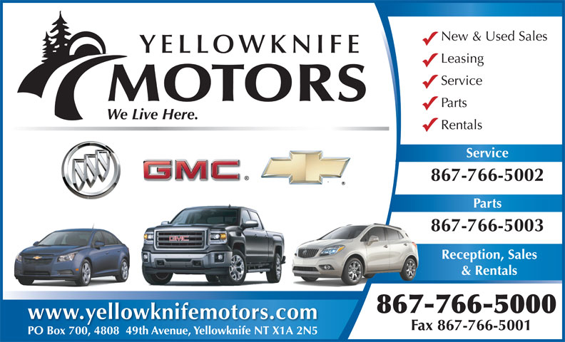 Yellowknife Motors (867-766-5000) - Display Ad - New & Used Sales YELLOWKNIFE Leasing Service MOTORS Parts Rentals Service 867-766-5002 Parts 867-766-5003 Reception, Sales & Rentals 867-766-5000 www.yellowknifemotors.com Fax 867-766-5001 PO Box 700, 4808  49th Avenue, Yellowknife NT X1A 2N5PO Box 700480849th Avenue, Yellowknife NT X1A 2N5 We Live Here.