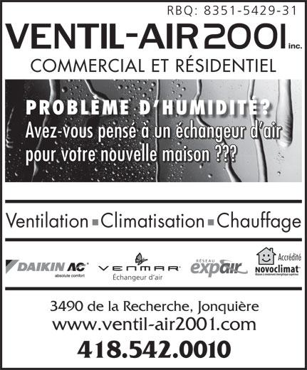 Ventil-Air 2001 Inc (418-542-0010) - Annonce illustrée======= - RBQ: 8351-5429-31 COMMERCIAL ET RÉSIDENTIEL PROBLÈME D HUMIDITÉ? Avez-vous pensé à un échangeur d air pour votre nouvelle maison ??? Ventilation  Climatisation  Chauffage Accrédité Échangeur d air 3490 de la Recherche, Jonquière www.ventil-air2001.com 418.542.0010