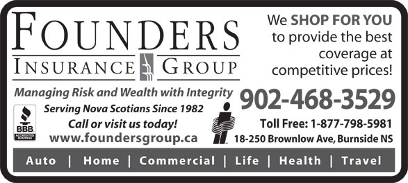 Founders Insurance Group Inc (902-468-3529) - Display Ad - www.foundersgroup.ca 18-250 Brownlow Ave, Burnside NS Auto Home Commercial Life Health Travel We SHOP FOR YOU to provide the best coverage at competitive prices! Managing Risk and Wealth with Integrity 902-468-3529 Serving Nova Scotians Since 1982 Toll Free: 1-877-798-5981 Call or visit us today!