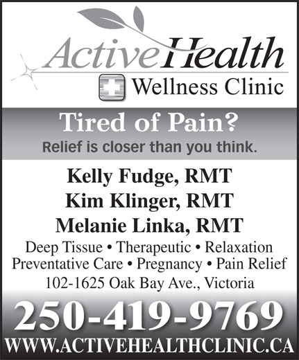 Active Health & Wellness Clinic (250-382-7246) - Annonce illustrée======= - Tired of Pain? Relief is closer than you think. Kelly Fudge, RMT Kim Klinger, RMT Melanie Linka, RMT Deep Tissue   Therapeutic   Relaxation Preventative Care   Pregnancy   Pain Relief 102-1625 Oak Bay Ave., Victoria 250-419-9769 WWW.ACTIVEHEALTHCLINIC.CAWWW.ACTIVEHEALTHCLINIC.CA Tired of Pain? Relief is closer than you think. Kelly Fudge, RMT Kim Klinger, RMT Melanie Linka, RMT Deep Tissue   Therapeutic   Relaxation Preventative Care   Pregnancy   Pain Relief 102-1625 Oak Bay Ave., Victoria 250-419-9769 WWW.ACTIVEHEALTHCLINIC.CAWWW.ACTIVEHEALTHCLINIC.CA