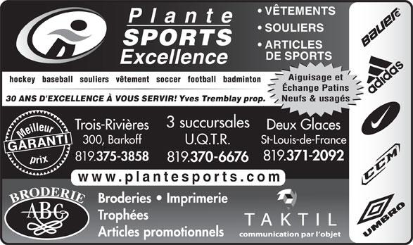 Plante Sports Excellence (819-375-3858) - Annonce illustrée======= - VÊTEMENTS SOULIERS SPORTS ARTICLES DE SPORTS Aiguisage et hockey   baseball   souliers   vêtement   soccer   football   badminton Échange Patins Neufs & usagés Yves Tremblay prop. 30 ANS D'EXCELLENCE À VOUS SERVIR! 3 succursales Trois-Rivières 371-2092 819. 375-3858 819. 370-6676 www.plantesports.com Broderies   Imprimerie Trophées Articles promotionnels Deux Glaces Meilleurprix 300, Barkoff St-Louis-de-France U.Q.T.R. GARANTI 819.