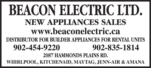 Beacon Electric Ltd (902-454-9220) - Display Ad - DISTRIBUTOR FOR BUILDER APPLIANCES FOR RENTAL UNITS 902-454-9220 902-835-1814 2087 HAMMONDS PLAINS RD. WHIRLPOOL, KITCHENAID, MAYTAG, JENN-AIR & AMANA NEW APPLIANCES SALES www.beaconelectric.ca