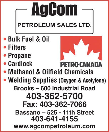 AgCom Petroleum Sales Ltd (403-362-5700) - Annonce illustrée======= - Bulk Fuel & Oil Filters Propane Cardlock Methanol & Oilfield Chemicals Welding Supplies (Oxygen & Acetylene) Brooks - 600 Industrial Road 403-362-5700 Fax: 403-362-7066 Bassano - 525 - 11th Street 403-641-4155 www.agcompetroleum.com