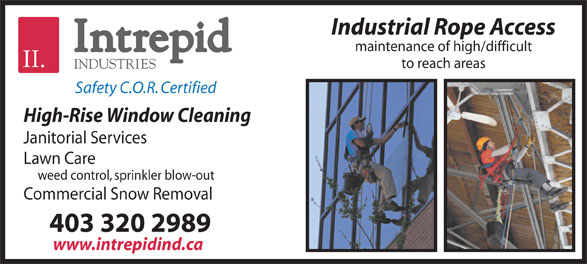Intrepid Industries (403-320-2989) - Display Ad - Industrial Rope Access maintenance of high/difficult to reach areas Safety C.O.R. Certified High-Rise Window Cleaning Janitorial Services Lawn Care weed control, sprinkler blow-out Commercial Snow Removal 403 320 2989 www.intrepidind.ca