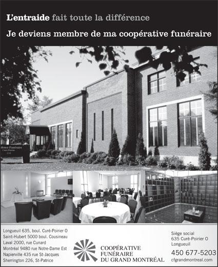 Coopérative Funéraire du Grand Montréal (450-677-5203) - Display Ad - L entraide fait toute la différence Je deviens membre de ma coopérative funéraire Longueuil 635, boul. Curé-Poirier O Siège social Saint-Hubert 5000 boul. Cousineau 635 Curé-Poirier O Laval 2000, rue Cunard Longueuil COOPÉRATIVE Montréal 9480 rue Notre-Dame Est 450 677-5203 FUNÉRAIRE Napierville 435 rue St-Jacques cfgrandmontreal.com DU GRAND MONTRÉAL Sherrington 226, St-Patrice