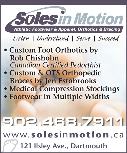 Soles In Motion (902-468-7911) - Annonce illustrée======= - Athletic Footwear & Apparel, Orthotics & Bracing Listen    Understand    Serve    Succeed Custom Foot Orthotics by Rob Chisholm Canadian Certified Pedorthist Custom & OTS Orthopedic Braces by Jen Estabrooks Medical Compression Stockings Footwear in Multiple Widths 902.468.7911 www. soles in motion .ca 121 Ilsley Ave., Dartmouth