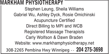 Markham Physiotherapy Clinic (204-275-3698) - Display Ad - Stephen Leung, Sheila Williams Gabriel Wu, Ashley Dyck, Rosie Omichinski Acupuncture Certified Direct Billing to MPI and WCB Registered Massage Therapists Carly Wolfson & Dawn Braden Website: www.markhamphysiotherapy.net