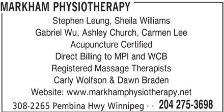 Markham Physiotherapy Clinic (204-275-3698) - Display Ad - MARKHAM PHYSIOTHERAPY Stephen Leung, Sheila Williams Gabriel Wu, Ashley Church, Carmen Lee Acupuncture Certified Direct Billing to MPI and WCB Registered Massage Therapists Carly Wolfson & Dawn Braden Website: www.markhamphysiotherapy.net -- 204 275-3698 308-2265 Pembina Hwy Winnipeg