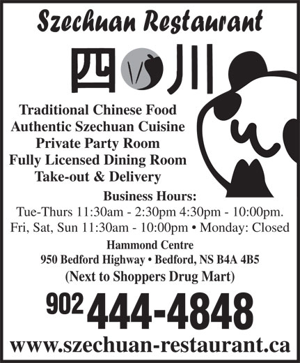 Szechuan Restaurant (902-444-4848) - Annonce illustrée======= - 902 444-4848 www.szechuan-restaurant.ca (Next to Shoppers Drug Mart) Traditional Chinese Food Authentic Szechuan Cuisine Private Party Room Fully Licensed Dining Room Take-out & Delivery Business Hours: Tue-Thurs 11:30am - 2:30pm 4:30pm - 10:00pm. Fri, Sat, Sun 11:30am - 10:00pm   Monday: Closed Hammond Centre 950 Bedford Highway   Bedford, NS B4A 4B5