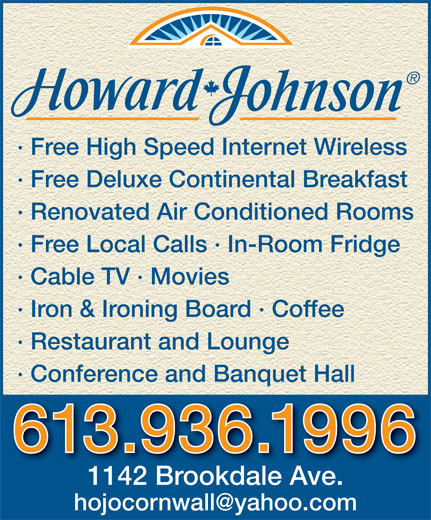 Howard Johnson Hotel (613-936-1996) - Annonce illustrée======= - · Free High Speed Internet Wireless · Free Deluxe Continental Breakfast · Renovated Air Conditioned Rooms · Free Local Calls · In-Room Fridge · Cable TV · Movies · Iron & Ironing Board · Coffee · Restaurant and Lounge · Conference and Banquet Hall 613.936.1996 1142 Brookdale Ave.