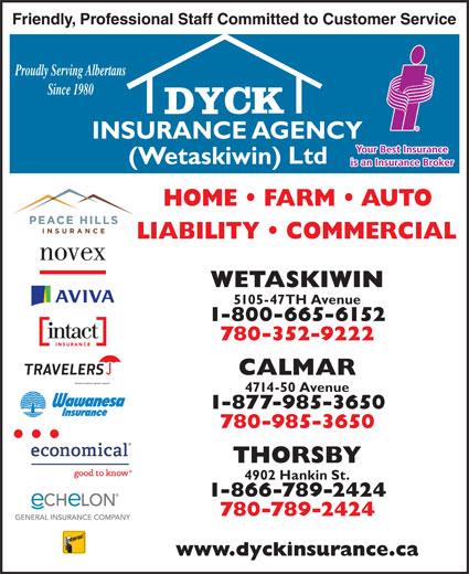 Dyck Insurance Agency (Wetaskiwin) Ltd (780-420-6183) - Display Ad - Proudly Serving Albertans Since 1980 WETASKIWIN 5105-47TH Avenue 1-800-665-6152 780-352-9222 CALMAR 4714-50 Avenue 1-877-985-3650 780-985-3650 THORSBY 4902 Hankin St. 1-866-789-2424 780-789-2424