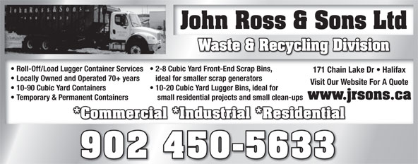 John Ross & Sons Ltd (902-450-5633) - Annonce illustrée======= - John Ross & Sons LtdJohn Ross & Sons Ltd Waste & Recycling Division Roll-Off/Load Lugger Container Services  2-8 Cubic Yard Front-End Scrap Bins,  Roll-Off/Load Lugger Container Services  2-8 Cubic Yard Front-End Scrap Bins, 171 Chain Lake Dr   Halifax171 Chain Lake Dr   Halifax Locally Owned and Operated 70+ years ideal for smaller scrap generators  Locally Owned and Operated 70+ years ideal for smaller scrap generators Visit Our Website For A QuoteVisit Our Website For A Quote 10-90 Cubic Yard Containers 10-20 Cubic Yard Lugger Bins, ideal for  10-90 Cubic Yard Containers 10-20 Cubic Yard Lugger Bins, ideal for www.jrsons.ca Temporary & Permanent Containers small residential projects and small clean-ups  Temporary & Permanent Containers small residential projects and small clean-ups *Commercial *Industrial *Residential*Commercial *Industrial *Residential 902 450-5633