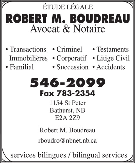 Boudreau Robert M (506-546-2099) - Display Ad - ÉTUDE LÉGALE ROBERT M. BOUDREAU Avocat & Notaire Transactions  Criminel Testaments Immobilières  Corporatif  Litige Civil Familial Succession  Accidents 546-2099 Fax 783-2354 1154 St Peter Bathurst, NB E2A 2Z9 Robert M. Boudreau services bilingues / bilingual services