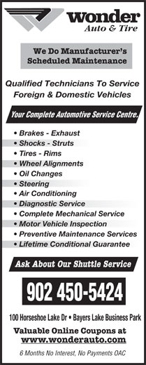 Wonder Auto Centre (902-450-5424) - Display Ad - Auto & Tire Diagnostic Service  Diagnostic Service Complete Mechanical Service Motor Vehicle Inspectionotor Vehicle Inspection Preventive Maintenance Services Lifetime Conditional Guarantee Ask About Our Shuttle Service 902 450-5424 100 Horseshoe Lake Dr   Bayers Lake Business Park Valuable Online Coupons at www.wonderauto.com 6 Months No Interest, No Payments OAC We Do Manufacturer s Scheduled Maintenance Qualified Technicians To Service Foreign & Domestic Vehicles Your Complete Automotive Se rvice Centre. Brakes - Exhaust Shocks - Struts Tires - Rims Wheel Alignmentsheel Alignments Oil Changes Steering  Steering Air Conditioning