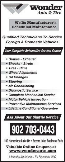 Wonder Auto Centre (902-450-5424) - Display Ad - Motor Vehicle Inspectionotor Vehicle Inspection Preventive Maintenance Services Lifetime Conditional Guarantee Ask About Our Shuttle Service 902 703-0443 100 Horseshoe Lake Dr   Bayers Lake Business Park Valuable Online Coupons at www.wonderauto.com 6 Months No Interest, No Payments OAC rvice Centre. Auto & Tire We Do Manufacturer s Scheduled Maintenance Qualified Technicians To Service Foreign & Domestic Vehicles Your Complete Automotive Se Brakes - Exhaust Shocks - Struts Tires - Rims Wheel Alignmentsheel Alignments Oil Changes Steering  Steering Air Conditioning Diagnostic Service  Diagnostic Service Complete Mechanical Service