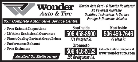 Wonder Auto & Tire (506-458-8800) - Display Ad - Northside Free Exhaust Inspections Lifetime Conditional Guarantee Southside Wonder Auto Card - 6 Months No Interest No Payment Available Auto & Tire Qualified Technicians To Service Foreign & Domestic Vehicles Your Complete Automotive Service Centre. 506 458-8800 506 459-7646 Finest Quality Parts at Great Prices 771 Prospect St. 47 Main St. Performance Exhaust Oromocto Free Estimates Valuable Online Coupons at 506 446-5122 www.wonderauto.com Ask About Our Shuttle Service 258 Restigouche Rd.