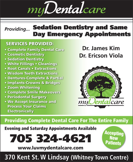 my Dental Care (705-324-4621) - Display Ad - Root Canals   Extractions Wisdom Teeth Extractions Dentures-Complete & Partial Implants-Crowns & Bridges Zoom Whitening Complete Smile Makeovers Periodontal Surgery We Accept Insurance and Process Your Claims Electronically Providing Complete Dental Care For The Entire Family Evening and Saturday Appointments Available Accepting New 705 324-4621 Patients www.luvmydentalcare.com 370 Kent St. W Lindsay (Whitney Town Centre) Sedation Dentistry and Same Providing... Day Emergency Appointments SERVICES PROVIDED: Dr. James Kim Complete Family Dental Care Cosmetic Dentistry Dr. Ericson Viola Sedation Dentistry White Fillings   Cleanings