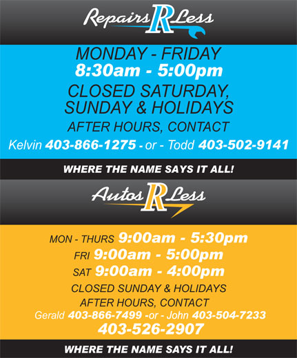 Autos R Less (403-526-2907) - Annonce illustrée======= - MONDAY - FRIDAY 8:30am - 5:00pm CLOSED SATURDAY, SUNDAY & HOLIDAYS AFTER HOURS, CONTACT Kelvin 403-866-1275 or -Todd 403-502-9141 WHERE THE NAME SAYS IT ALL! MON - THURS 9:00am - 5:30pm 9:00am - 5:00pm SAT 9:00am - 4:00pm CLOSED SUNDAY & HOLIDAYS AFTER HOURS, CONTACT Gerald 403-866-7499 - or - John 403-504-7233 403-526-2907 WHERE THE NAME SAYS IT ALL! FRI