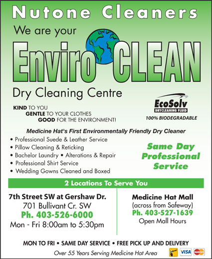 Nu-Tone Cleaners (403-526-6000) - Annonce illustrée======= - Nutone Cleaners We are your Dry Cleaning Centre KIND TO YOU GENTLE TO YOUR CLOTHES 100% BIODEGRADABLE GOOD FOR THE ENVIRONMENT! Ph. 403-526-6000 Open Mall Hours Mon - Fri 8:00am to 5:30pm MON TO FRI   SAME DAY SERVICE   FREE PICK UP AND DELIVERY Over 55 Years Serving Medicine Hat Area Ph. 403-527-1639 Medicine Hat's First Environmentally Friendly Dry Cleaner Professional Suede & Leather Service Same Day Pillow Cleaning & Reticking Bachelor Laundry   Alterations & Repair Professional Professional Shirt Service Service Wedding Gowns Cleaned and Boxed 2 Locations To Serve You 7th Street SW at Gershaw Dr. Medicine Hat Mall (across from Safeway) 701 Bullivant Cr. SW