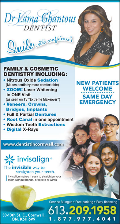 Dr Lama Ghantous (613-938-0645) - Annonce illustrée======= - Dr Lama Ghantous DENTIST FAMILY & COSMETIC DENTISTRY INCLUDING:NTISTRY INCLUDING:DE Nitrous Oxide Sedation NEW PATIENTS (Makes dentistry more comfortable) WELCOME ZOOM! Laser Whitening in ONE Visit SAME DAY (as seen on TV  Extreme Makeover ) EMERGENCYEMERGENCY Veneers Crowns Crowns Bridges Implants  Implants Full & Partial Dentures rtial Dentures Root Canal in one appointment anal in one appointment Wisdom Teeth Extractions Teeth Extractions www.dentistincornwall.com The invisible way to straighten your teeth. Invisalign makes it easy to straighten your teeth without bands, brackets or wires Service Bilingue   Free parking   Easy financing 613 .209.1958 30-13th St. E., Cornwall,ll, ON, K6H 6V9 1.877.977.40411.877.977.4041