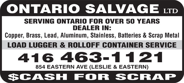 Ontario Salvage Limited (416-463-1121) - Annonce illustrée======= - ONTARIO SALVAGE SERVING ONTARIO FOR OVER 50 YEARS DEALER IN: Copper, Brass, Lead, Aluminum, Stainless, Batteries & Scrap Metal LOAD LUGGER & ROLLOFF CONTAINER SERVICE 416 463-1121 854 EASTERN AVE (LESLIE & EASTERN) 416 463-1121 854 EASTERN AVE (LESLIE & EASTERN) LOAD LUGGER & ROLLOFF CONTAINER SERVICE ONTARIO SALVAGE SERVING ONTARIO FOR OVER 50 YEARS DEALER IN: Copper, Brass, Lead, Aluminum, Stainless, Batteries & Scrap Metal