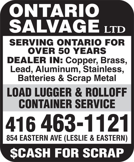 Ontario Salvage Limited (416-463-1121) - Annonce illustrée======= - ONTARIO SALVAGE SERVING ONTARIO FOR OVER 50 YEARS DEALER IN: Copper, Brass, Lead, Aluminum, Stainless, Batteries & Scrap Metal LOAD LUGGER & ROLLOFF CONTAINER SERVICE 416 463-1121 854 EASTERN AVE (LESLIE & EASTERN) ONTARIO SALVAGE SERVING ONTARIO FOR OVER 50 YEARS DEALER IN: Copper, Brass, Lead, Aluminum, Stainless, Batteries & Scrap Metal LOAD LUGGER & ROLLOFF CONTAINER SERVICE 416 463-1121 854 EASTERN AVE (LESLIE & EASTERN)
