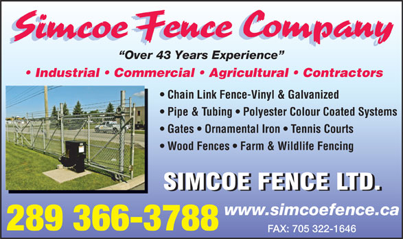 Simcoe Fence Company (705-322-1784) - Display Ad - Industrial   Commercial   Agricultural   Contractors Chain Link Fence-Vinyl & Galvanized Pipe & Tubing   Polyester Colour Coated Systems Gates   Ornamental Iron   Tennis Courts Wood Fences   Farm & Wildlife Fencing www.simcoefence.ca 289 366-3788 FAX: 705 322-1646 Over 43 Years Experience