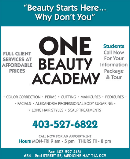 One Beauty Academy (403-527-6822) - Display Ad - AFFORDABLE Package PRICES & Tour ACADEMY COLOR CORRECTION     PERMS     CUTTING     MANICURES     PEDICURES FACIALS     ALEXANDRIA PROFESSIONAL BODY SUGARING LONG HAIR STYLES     SCALP TREATMENTS 403-527-6822 CALL NOW FOR AN APPOINTMENT Hours MON-FRI 9 am - 5 pm   THURS Til - 8 pm Fax: 403-527-4151 634 - 2nd STREET SE, MEDICINE HAT T1A 0C9 BEAUTY Beauty Starts Here... Why Don t You Students Call Now ONE FULL CLIENT For Your SERVICES AT Information