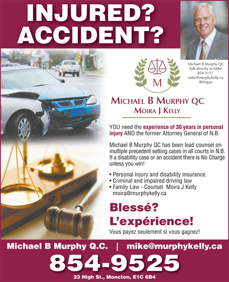 Michael B Murphy Qc (506-854-5157) - Display Ad - INJURED? ACCIDENT? Michael B Murphy QC Talk directly to Mike: 854-5157 Bilingue MICHAEL B MURPHY QC MOIRA J KELLY YOU need the experience of 30 years in personal injury AND the former Attorney General of N.B. Michael B Murphy QC has been lead counsel on multiple precedent setting cases in all courts in N.B. If a disability case or an accident there is No Charge unless you win! Personal injury and disability insurance. Criminal and impaired driving law Family Law - Counsel  Moira J Kelly Blessé? L expérience! Vous payez seulement si vous gagnez! Michael B Murphy Q.C. 854-9525 23 High St., Moncton, E1C 6B4