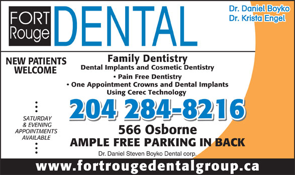 Fort Rouge Dental Group (204-284-8216) - Display Ad - WELCOME Pain Free Dentistry One Appointment Crowns and Dental Implants Using Cerec Technology 204 284-8216 SATURDAY & EVENING APPOINTMENTS 566 Osborne AVAILABLE Dr. Daniel Boyko Dr. Krista Engel Family Dentistry NEW PATIENTS Dental Implants and Cosmetic Dentistry AMPLE FREE PARKING IN BACK Dr. Daniel Steven Boyko Dental corp. www.fortrougedentalgroup.ca Dr. Daniel Boyko Dr. Krista Engel Family Dentistry NEW PATIENTS Dental Implants and Cosmetic Dentistry WELCOME Pain Free Dentistry One Appointment Crowns and Dental Implants Using Cerec Technology 204 284-8216 SATURDAY & EVENING 566 Osborne AVAILABLE AMPLE FREE PARKING IN BACK Dr. Daniel Steven Boyko Dental corp. www.fortrougedentalgroup.ca APPOINTMENTS