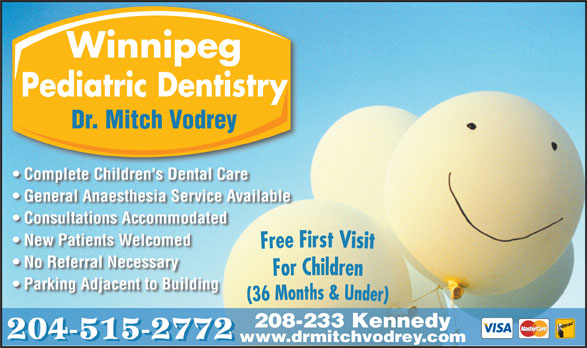 Dr M B Vodrey (204-956-2060) - Display Ad - Parking Adjacent to Building 208-233 Kennedy 204-515-2772 www.drmitchvodrey.com No Referral Necessary Winnipeg Pediatric Dentistry Dr. Mitch Vodrey Complete Children's Dental Care General Anaesthesia Service Available Consultations Accommodated New Patients Welcomed No Referral Necessary Parking Adjacent to Building 208-233 Kennedy 204-515-2772 www.drmitchvodrey.com Winnipeg Pediatric Dentistry Dr. Mitch Vodrey Complete Children's Dental Care General Anaesthesia Service Available Consultations Accommodated New Patients Welcomed