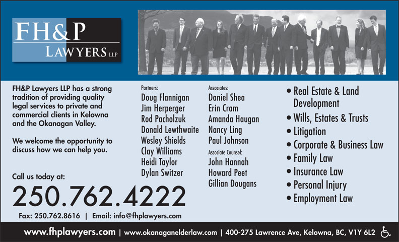 FH&P Lawyers LLP (250-762-4222) - Display Ad - FH&P Lawyers LLP has a strong Real Estate & Land tradition of providing quality Doug Flannigan Daniel Shea Development legal services to private and Jim Herperger Erin Cram commercial clients in Kelowna Wills, Estates & Trusts Rod Pacholzuk Amanda Haugan and the Okanagan Valley. Donald Lewthwaite Nancy Ling Litigation We welcome the opportunity to Wesley Shields Paul Johnson Corporate & Business Law discuss how we can help you. Clay Williams Associate Counsel: Family Law Heidi Taylor John Hannah Insurance Law Dylan Switzer Howard Peet Call us today at: Gillian Dougans Personal Injury Employment Law 250.762.4222 Fax: 250.762.8616 www.fhplawyers.com www.okanaganelderlaw.com 400-275 Lawrence Ave, Kelowna, BC, V1Y 6L2 Partners: Associates: