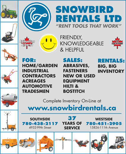 Snowbird Rentals Ltd (780-438-2117) - Display Ad - WESTSIDESOUTHSIDE YEARS OF 780-451-2905780-438-2117 15826-111th Avenue4932-99th Street SERVICE SNOWBIRD RENTALS LTD RENT TOOLS THAT WORK FRIENDLY, KNOWLEDGEABLE & HELPFUL FOR: SALES: RENTALS: HOME/GARDEN ABRASIVES, BIG, BIG INDUSTRIAL FASTENERS INVENTORY CONTRACTORS NEW OR USED ACREAGES EQUIPMENT AUTOMOTIVE HILTI & TRADESMEN BOSTITCH Complete Inventory On-Line at www.snowbirdrentals.ca 37