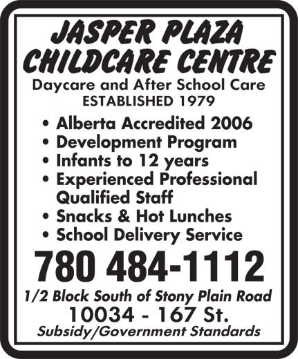 Jasper Plaza Childcare Centre (780-484-1112) - Annonce illustrée======= - Alberta Accredited 2006 Development Program Infants to 12 years Experienced Professional Qualified Staff Snacks & Hot Lunches School Delivery Service 780 484-1112 1/2 Block South of Stony Plain Road