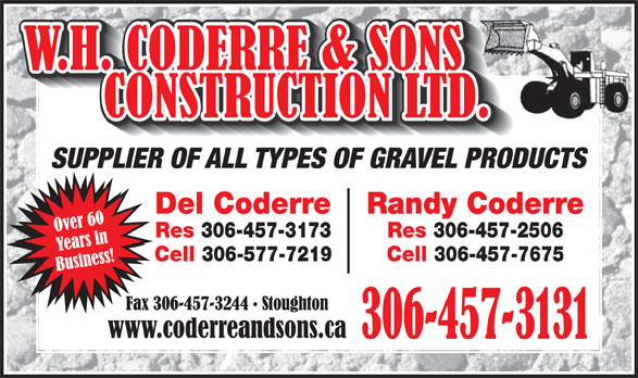 Coderre W H & Sons Construction Ltd (306-457-3131) - Annonce illustrée======= - SUPPLIER OF ALL TYPES OF GRAVEL PRODUCTS Del Coderre Randy Coderre Res 306-457-3173 Res 306-457-2506 Cell 306-577-7219 Cell 306-457-7675