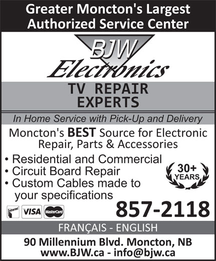 BJW Electronics Ltd (506-857-2118) - Annonce illustrée======= - Greater Moncton's Largest Authorized Service Center TV REPAIR EXPERTS In Home Service with Pick-Up and Delivery Moncton's BEST Source for Electronic Repair, Parts & Accessories Residential and Commercial 30+ Circuit Board Repair YEARS Custom Cables made to your specifications 857-2118 FRANÇAIS - ENGLISH 90 Millennium Blvd. Moncton, NB