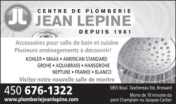 Plomberie Jean Lépine Inc (450-676-1322) - Annonce illustrée======= - DEPUIS 1981 Accessoires pour salle de bain et cuisine Plusieurs aménagements à découvrir! KOHLER   MAAX   AMERICAN STANDARD GROHE   AQUABRASS   HANSGROHE NEPTUNE   FRANKE   BLANCO Visitez notre nouvelle salle de montre 5855 Boul. Taschereau Est, Brossard 450 676-1322 Moins de 10 minutes du www.plomberiejeanlepine.com pont Champlain ou Jacques-Cartier CENTRE DE PLOMBERIE JEAN LEPINE