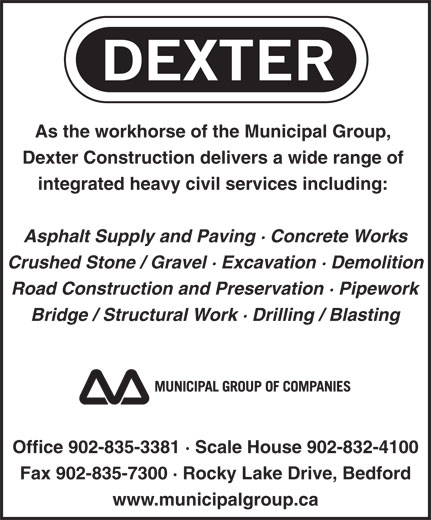 Dexter Construction Company Ltd (902-835-3381) - Annonce illustrée======= - integrated heavy civil services including: Asphalt Supply and Paving · Concrete Works Crushed Stone / Gravel · Excavation · Demolition Road Construction and Preservation · Pipework Bridge / Structural Work · Drilling / Blasting Office 902-835-3381 · Scale House 902-832-4100 Fax 902-835-7300 · Rocky Lake Drive, Bedford www.municipalgroup.ca Dexter Construction delivers a wide range of As the workhorse of the Municipal Group,