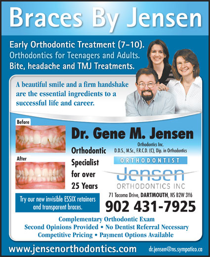 Jensen Gene M Dr (902-466-6220) - Annonce illustrée======= - www.jensenorthodontics.com Early Orthodontic Treatment (7-10). Braces By Jensen Orthodontics for Teenagers and Adults. Bite, headache and TMJ Treatments. A beautiful smile and a firm handshake are the essential ingredients to a successful life and career. Before Dr. Gene M. Jensen Orthodontics Inc. D.D.S., M.Sc., F.R.C.D. (C), Dip. in Orthodontics Orthodontic After ORTHODONTIST Specialist for over 25 Years DARTMOUTH , NS B2W 3Y6 Try our new invisible ESSIX retainers 71 Tacoma Drive, and transparent braces. 902 431-7925 Complementary Orthodontic Exam Second Opinions Provided   No Dentist Referral Necessary Competitive Pricing   Payment Options Available
