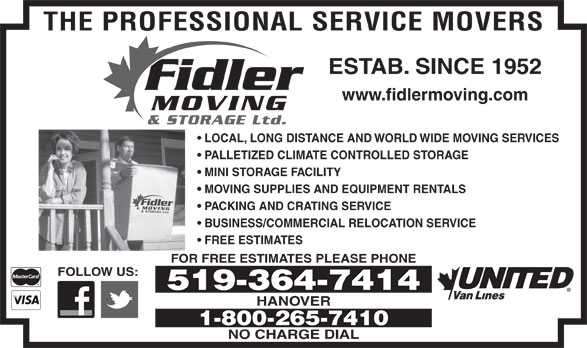 Fidler Moving & Storage (519-364-7414) - Display Ad - THE PROFESSIONAL SERVICE MOVERS ESTAB. SINCE 1952 Fidler www.fidlermoving.com MOVING & STORAGE Ltd. LOCAL, LONG DISTANCE AND WORLD WIDE MOVING SERVICES PALLETIZED CLIMATE CONTROLLED STORAGE MINI STORAGE FACILITY MOVING SUPPLIES AND EQUIPMENT RENTALS Fidler MOVING& STORAGE Ltd. PACKING AND CRATING SERVICE BUSINESS/COMMERCIAL RELOCATION SERVICE FREE ESTIMATES FOR FREE ESTIMATES PLEASE PHONE FOLLOW US: 519-364-7414 HANOVER 1-800-265-7410 NO CHARGE DIAL