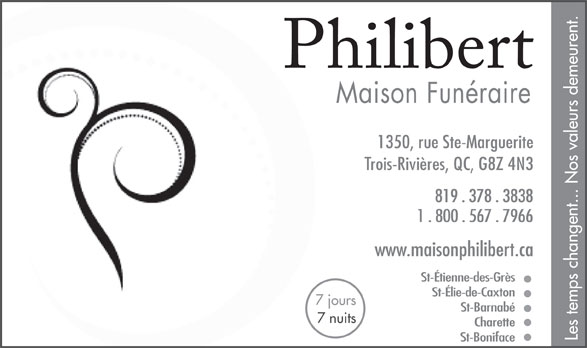 Philibert J & Fils Inc (819-378-3838) - Display Ad - 1350, rue Ste-Marguerite Trois-Rivières, QC, G8Z 4N3 819 . 378 . 3838 1 . 800 . 567 . 7966 www.maisonphilibert.ca St-Étienne-des-Grès St-Élie-de-Caxton 7 jours St-Barnabé 7 nuits Charette Les temps changent... Nos valeurs demeurent. St-Boniface Maison Funéraire