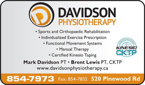 Davidson Physiotherapy P C Ltd (506-854-7973) - Display Ad - Sports and Orthopaedic Rehabilitation Individualized Exercise Prescription Functional Movement Systems Manual Therapy Certified Kinesio Taping Mark Davidson PT Brent Lewis PT, CKTP www.davidsonphysiotherapy.ca Fax: 854-7832 520 Pinewood Rd 854-7973