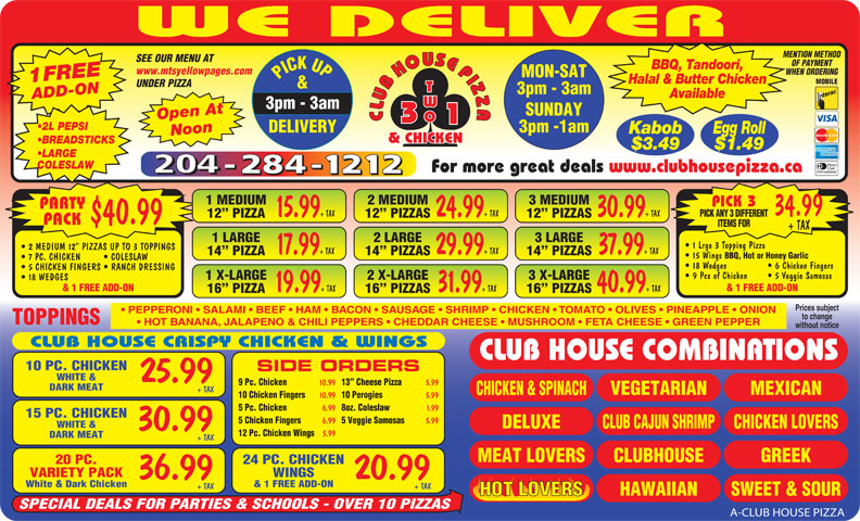 Club House Pizza (204-284-1212) - Annonce illustrée======= - 5 Veggie Samosas 5.99 WHITE & DELUXE CHICKEN LOVERSCLUB CAJUN SHRIMP 30.99 12 Pc. Chicken Wings 5.99 DARK MEAT + TAX CLUBHOUSEMEAT LOVERS GREEK 24 PC. CHICKEN20 PC. WINGSVARIETY PACK 20.9936.99 & 1 FREE ADD-ONWhite & Dark Chicken + TAX+ TAX HAWAIIAN SWEET & SOURHOT LOVERS SPECIAL DEALS FOR PARTIES & SCHOOLS - OVER 10 PIZZAS A-CLUB HOUSE PIZZA 10.99 13  Cheese Pizza 5.99 DARK MEAT + TAX MEXICAN VEGETARIAN CHICKEN & SPINACH 10 Chicken Fingers 10.99 10 Perogies 5.99 5 Pc. Chicken 6.99 8oz. Coleslaw 1.99 15 PC. CHICKEN 5 Chicken Fingers 6.99 For more great deals www.clubhousepizza.ca 1 MEDIUM 2 MEDIUM 3 MEDIUM PICK 3 PARTY 34.99 15.99 + TAX 24.99 + TAX 30.99 + TAX PICK ANY 3 DIFFERENT 12  PIZZA 12  PIZZAS $40.99 PACK ITEMS FOR + TAX 1 LARGE 2 LARGE 3 LARGE 1 Lrge 3 Topping Pizza 2 MEDIUM 12  PIZZAS UP TO 3 TOPPINGS 17.99 + TAX 29.99 + TAX 37.99 + TAX 14  PIZZA 14  PIZZAS 15 Wings BBQ, Hot or Honey Garlic 7 PC. CHICKEN COLESLAW 18 Wedges   6 Chicken Fingers 5 CHICKEN FINGERS   RANCH DRESSING 9 Pcs of Chicken   5 Veggie Samosas 1 X-LARGE 2 X-LARGE 3 X-LARGE 18 WEDGES & 1 FREE ADD-ON 19.99 + TAX 31.99 + TAX 40.99 + TAX 16  PIZZA 16  PIZZAS Prices subject PEPPERONI   SALAMI   BEEF   HAM   BACON   SAUSAGE   SHRIMP   CHICKEN   TOMATO   OLIVES   PINEAPPLE   ONION to change TOPPINGS HOT BANANA, JALAPENO & CHILI PEPPERS   CHEDDAR CHEESE   MUSHROOM   FETA CHEESE   GREEN PEPPER without notice CLUB HOUSE CRISPY CHICKEN & WINGS CLUB HOUSE COMBINATIONS 10 PC. CHICKEN SIDE ORDERS WHITE & 25.99 9 Pc. Chicken MENTION METHOD SEE OUR MENU AT OF PAYMENT BBQ, Tandoori, www.mtsyellowpages.com WHEN ORDERING MON-SAT PICK UP3pm - 3am 1FREEADD-ON Halal & Butter Chicken MOBILE UNDER PIZZA & 3pm - 3am Available SUNDAY Open At CLUBHOUSEPIZZACLUBHOUSEPIZZA WE DELIVER 3pm -1am DELIVERY Kabob Egg Roll Noon 2 L PEPSI & CHICKEN BREADSTICKS $3.49 $1.49 LARGE COLESLAW