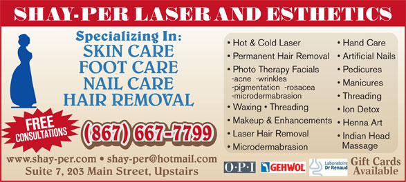 Beautiful You Laser & Aesthetics (867-667-7799) - Display Ad - Photo Therapy Facials Pedicures FOOT CARE -acne  -wrinkles Manicures NAIL CARE -pigmentation  -rosacea -microdermabrasion Threading HAIR REMOVAL Waxing   Threading Ion Detox Makeup & Enhancements Henna Art FREECONSULTATIONS Laser Hair Removal Indian Head (867) 667-7799 (867) 667-7799 Massage Microdermabrasion Gift Cards Available Suite 7, 203 Main Street, Upstairs SHAY-PER LASER AND ESTHETICS Specializing In: Hot & Cold Laser Hand Care SKIN CARE Permanent Hair Removal  Artificial Nails