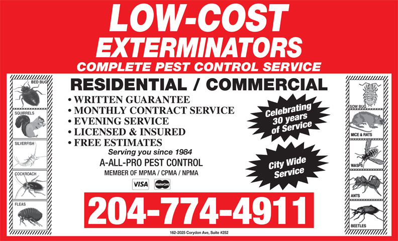 Low-Cost Exterminators (204-774-4911) - Display Ad - COMPLETE PEST CONTROL SERVICE BED BUG RESIDENTIAL / COMMERCIAL WRITTEN GUARANTEE SOW BUG MONTHLY CONTRACT SERVICE Celebrating30 years EVENING SERVICE of Service LICENSED & INSURED FREE ESTIMATES Serving you since 1984 A-ALL-PRO PEST CONTROL City Wide MEMBER OF MPMA / CPMA / NPMA Service 204-774-4911 162-2025 Corydon Ave, Suite #252